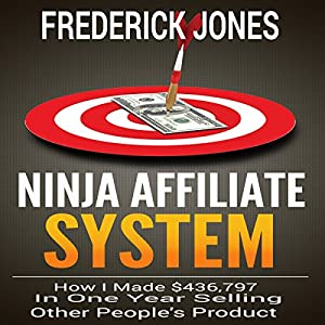 Ninja Affiliate System: How I Made $436,797 in One Year Selling Other People's Product Hörbuch