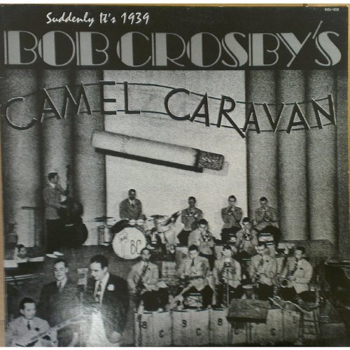 Suddenly It's 1939 Bob Crosby's Camel Caravan by Bob Crosby, Johnny Mercer, Kay Starr, Helen Ward and Joe Sullivan