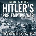 Hitler's Preemptive War: The Battle for Norway, 1940 | Henrik Lunde