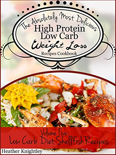 The Absolutely Most Delicious High Protein, Low Carb Weight Loss Recipes Cookbook Volume Five: Low Carb Diet Shellfish Recipes by Heather Knightley