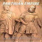 The Parthian Empire: The History and Culture of One of Ancient Rome's Most Famous Enemies    Charles River Editors
