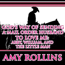 God's Way of Sending a Mail Order Husband: Abby, William, and the Little Man: Sweet Christian Western Historical Romance (       UNABRIDGED) by Amy Rollins Narrated by Joe Smith