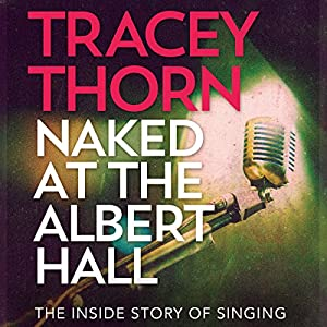 Naked at the Albert Hall: The Inside Story of Singing (       UNABRIDGED) by Tracey Thorn Narrated by Tracey Thorn
