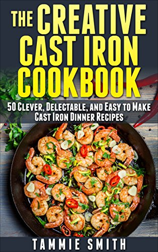 The Creative Cast Iron Cookbook: 50 Clever, Delectable, and Easy to Make Cast Iron Dinner Recipes by Tammie Smith