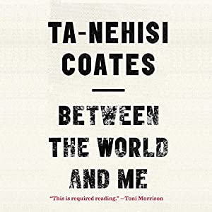 Between the World and Me (       UNABRIDGED) by Ta-Nehisi Coates Narrated by Ta-Nehisi Coates