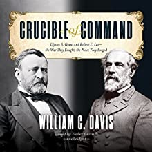 Crucible of Command: Ulysses S. Grant and Robert E. Lee - the War They Fought, the Peace They Forged (       UNABRIDGED) by William C. Davis Narrated by Traber Burns