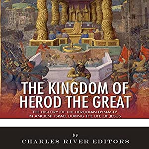 The Kingdom of Herod the Great: The History of the Herodian Dynasty in Ancient Israel During the Life of Jesus Hörbuch von  Charles River Editors Gesprochen von: David Zarbock
