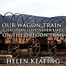 Our Wagon Train: Christian Love Never Ends on the Oregon Trail: Western Historical Romance (       UNABRIDGED) by Helen Keating Narrated by Paul Fanning