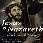 Jesus of Nazareth: The Historical Search for the Christian Messiah | Gustavo Vázquez Lozano, Charles River Editors