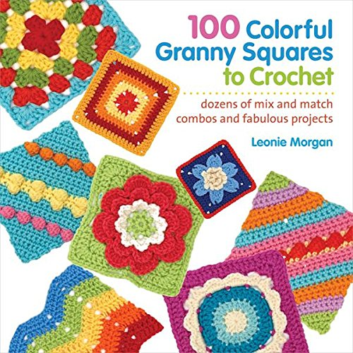 100 Colorful Granny Squares to Crochet: Dozens of Mix and Match Combos and Fabulous Projects (Knit & Crochet Blocks