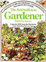 The Self-Sufficient Gardener: A Complete Guide to Growing and Preserving All Your Own Food