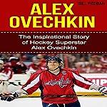 Alex Ovechkin: The Inspirational Story of Hockey Superstar Alex Ovechkin | Bill Redban