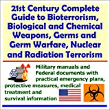 21st Century Complete Guide to Bioterrorism, Biological and Chemical Weapons, Germs and Germ Warfare, Nuclear and Radiation Terrorism - Military ... Medical Treatment and Survival Information