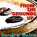 From the Grounds Up: A Maggy Thorsen Mystery, Book 5 Audiobook by Sandra Balzo Narrated by Karen Savage