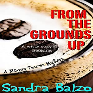 From the Grounds Up: A Maggy Thorsen Mystery, Book 5 | [Sandra Balzo]