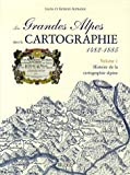 Les Grandes Alpes dans la Cartographie 1482-1885 : Tome 1, Histoire de la cartographie alpine