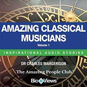 Amazing Classical Musicians - Volume 1: Inspirational Stories | [Charles Margerison, Frances Corcoran (general editor), Emma Braithwaite (editorial coordination)]