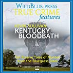 Kentucky Bloodbath: Ten Bizarre Tales of Murder From The Bluegrass State | Kevin Sullivan
