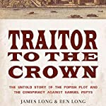 Traitor to the Crown: The Untold Story of the Popish Plot and the Consipiracy Against Samuel Pepys | James Long,Ben Long