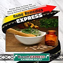Home Remedies Express: Know How to Cure the Most Common Health Issues Using Natural Home Remedies Audiobook by Katherine Kelley,  KnowIt Express Narrated by  uncredited