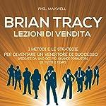 Brian Tracy: I metodi e le strategie per diventare un venditore di successo spiegate da uno dei più grandi formatori di tutti i tempi (Lezioni di vendita) | Phil Maxwell