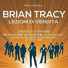 Brian Tracy: I metodi e le strategie per diventare un venditore di successo spiegate da uno dei più grandi formatori di tutti i tempi (Lezioni di vendita) Audiobook by Phil Maxwell Narrated by Lorenzo Visi