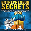 Entrepreneur Secrets: How to Build Wealth and Escape the Rat Race Audiobook by Rick Markley Narrated by William Dougan