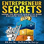 Entrepreneur Secrets: How to Build Wealth and Escape the Rat Race | Rick Markley