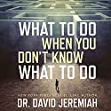 What to Do When You Don't Know What to Do Audiobook by Dr. David Jeremiah Narrated by Wayne Shepherd