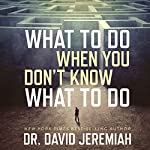 What to Do When You Don't Know What to Do | Dr. David Jeremiah