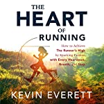 The Heart of Running: How to Achieve the Runner's High by Sparking Passion with Every Heartbeat, Breath and Step | Kevin Everett