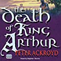 The Death of King Arthur Audiobook by Peter Ackroyd Narrated by Stephen Thorne