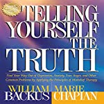 Telling Yourself the Truth: Find Your Way Out of Depression, Anxiety, Fear, Anger, and Other Common Problems by Applying the Principles of Misbelief Therapy | William Backus,Marie Chapian