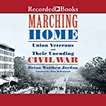 Marching Home: Union Veterans and Their Unending Civil War | Brian Matthew Jordan