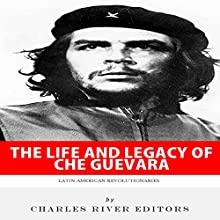 Latin American Revolutionaries: The Life and Legacy of Che Guevara (       UNABRIDGED) by Charles River Editors Narrated by Colin Fluxman