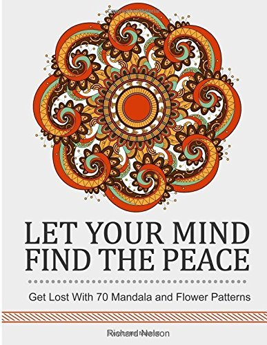 Let Your Mind Find the Peace: Get Lost With 70 Mandala and Flower Patterns. (pictures of flowers, flower gardening, mandala) by Richard Nelson (2016-05-01)