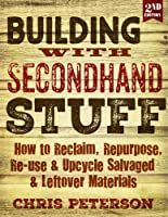Building with Secondhand Stuff, 2nd edition: How to Reclaim, Repurpose, Re-use & Upcycle Salvaged & Leftover Materials