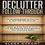 Declutter Follow-Through: The Amazing Guide on How Not to Quit Half Way Through, Rather Go from Start to Finish | Elena Dupont