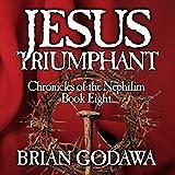 Jesus Triumphant: Chronicles of the Nephilim Volume 8