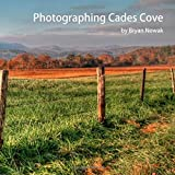 Photographing Cades Cove: When and Where to Take Great Photos (Photographing the Smokies) (Volume 1)