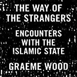 The Way of the Strangers: Encounters with the Islamic State | Graeme Wood