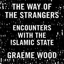 The Way of the Strangers: Encounters with the Islamic State Audiobook by Graeme Wood Narrated by Graeme Wood
