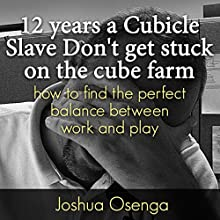 12 Years a Cubicle Slave: How to Find the Perfect Balance Between Work and Play (       UNABRIDGED) by Joshua Osenga Narrated by Joel Persinger