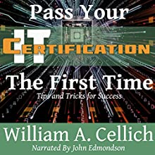 Pass Your IT Certification the First Time: Tips and Tricks for Success (       UNABRIDGED) by William A. Cellich Narrated by John Edmondson