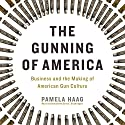 The Gunning of America: Business and the Making of American Gun Culture Audiobook by Pamela Haag Narrated by Bernadette Dunne