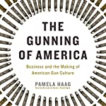 The Gunning of America: Business and the Making of American Gun Culture | Pamela Haag