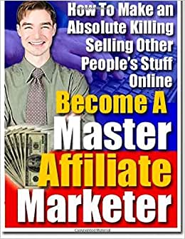 Become A Master Affiliate Marketer: How To Make An Absolute Killing Selling Other People's Stuff Online