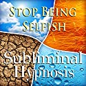 Stop Being Selfish Subliminal Affirmations: Give to Others & Be Selfless, Solfeggio Tones, Binaural Beats, Self Help Meditation Hypnosis Speech by Subliminal Hypnosis Narrated by Joel Thielke