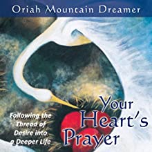 Your Heart's Prayer: Following the Thread of Desire into a Deeper Life  by Oriah Mountain Dreamer Narrated by Oriah Mountain Dreamer