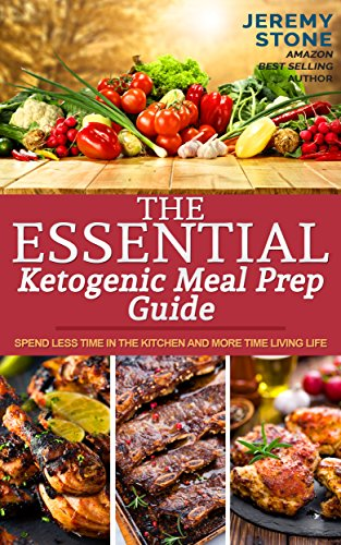 The Essential Ketogenic Meal Prep Guide: Spend Less Time in the Kitchen and More Time Living Life (Ketogenic Diet Meal Plan, Meal Prep, Ketosis, Meal Preparation, Batch Cooking, Budget Cooking) by Jeremy Stone